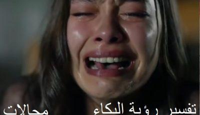 تفسير رؤية البكاء في المنام ورؤية البكاء علي الميت والبكاء بصراخ